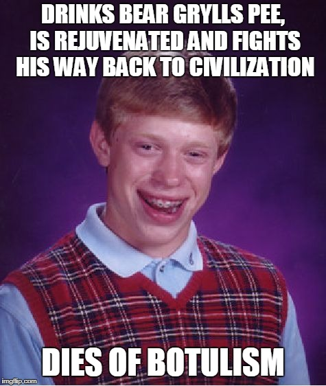 Bad Luck Brian Meme | DRINKS BEAR GRYLLS PEE, IS REJUVENATED AND FIGHTS HIS WAY BACK TO CIVILIZATION DIES OF BOTULISM | image tagged in memes,bad luck brian | made w/ Imgflip meme maker