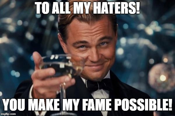 Leonardo Dicaprio Cheers Meme | TO ALL MY HATERS! YOU MAKE MY FAME POSSIBLE! | image tagged in memes,leonardo dicaprio cheers | made w/ Imgflip meme maker