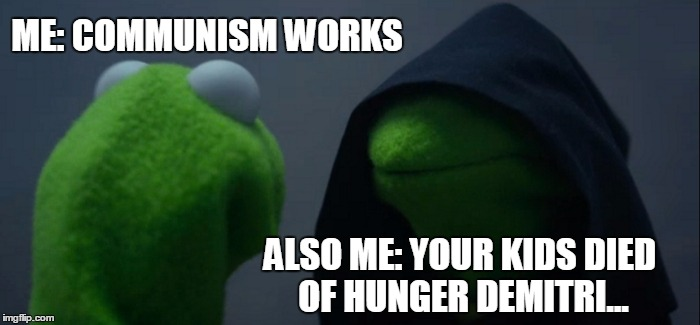 every communism ever | ME: COMMUNISM WORKS ALSO ME: YOUR KIDS DIED OF HUNGER DEMITRI... | image tagged in memes,evil kermit | made w/ Imgflip meme maker