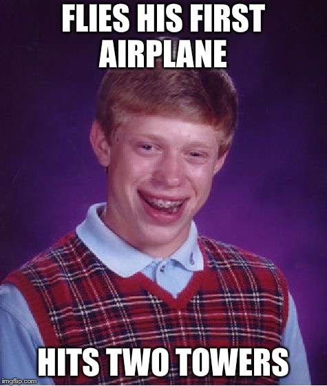 Bad Luck Brian Meme | FLIES HIS FIRST AIRPLANE HITS TWO TOWERS | image tagged in memes,bad luck brian | made w/ Imgflip meme maker