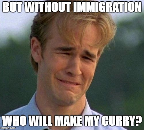 1990s First World Problems Meme | BUT WITHOUT IMMIGRATION WHO WILL MAKE MY CURRY? | image tagged in memes,1990s first world problems | made w/ Imgflip meme maker