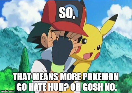 SO, THAT MEANS MORE POKEMON GO HATE HUH? OH GOSH NO. | made w/ Imgflip meme maker