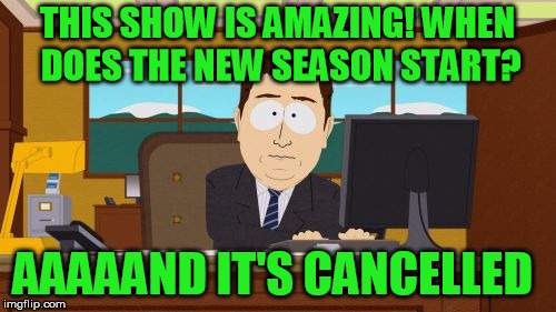 THIS SHOW IS AMAZING! WHEN DOES THE NEW SEASON START? AAAAAND IT'S CANCELLED | made w/ Imgflip meme maker
