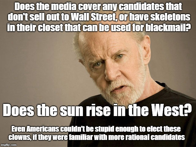 Media rigs elections by only covering corrupt candidates |  Does the media cover any candidates that don't sell out to Wall Street, or have skeletons in their closet that can be used for blackmail? Does the sun rise in the West? Even Americans couldn't be stupid enough to elect these clowns, if they were familiar with more rational candidates | image tagged in political correctness carlin,politics,biased media,wall street,blackmail | made w/ Imgflip meme maker