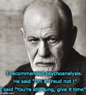 "I recommended psychoanalysis. I said ""You're still Jung, give it time"" He said ""I'm a Freud not !"" 