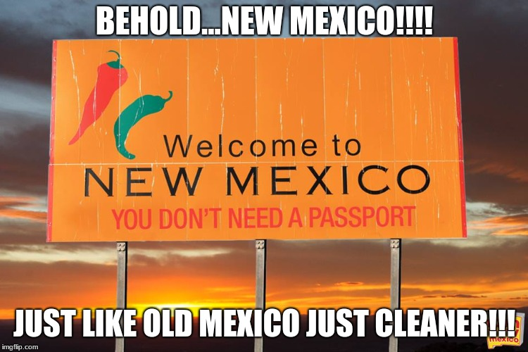 Sorry for anyone that twas offended...but really be honest with yourself....it the truth | BEHOLD...NEW MEXICO!!!! JUST LIKE OLD MEXICO JUST CLEANER!!! | image tagged in happy mexican | made w/ Imgflip meme maker