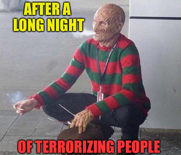 Break time. | AFTER A LONG NIGHT OF TERRORIZING PEOPLE | image tagged in freddy krueger,nightmare,memes,funny | made w/ Imgflip meme maker