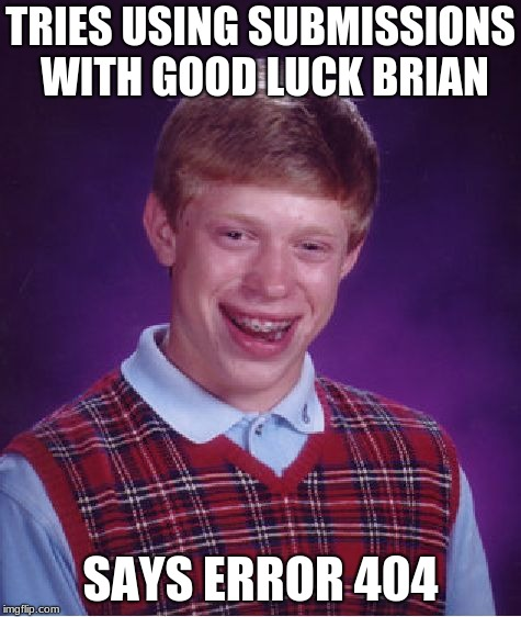 Bad Luck Brian Meme | TRIES USING SUBMISSIONS WITH GOOD LUCK BRIAN SAYS ERROR 404 | image tagged in memes,bad luck brian | made w/ Imgflip meme maker