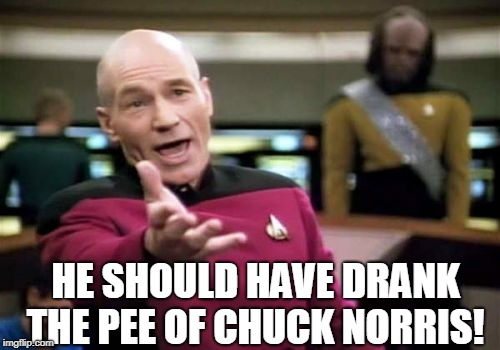 Picard Wtf Meme | HE SHOULD HAVE DRANK THE PEE OF CHUCK NORRIS! | image tagged in memes,picard wtf | made w/ Imgflip meme maker