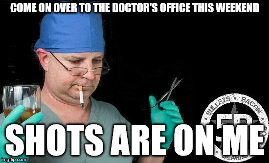 Wouldn't want him working on my brain. | COME ON OVER TO THE DOCTOR'S OFFICE THIS WEEKEND SHOTS ARE ON ME | image tagged in doctor drink alcohol surgeon,shots,drinks,drunk doctor says | made w/ Imgflip meme maker