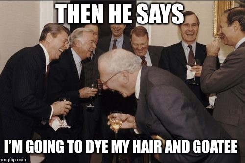 Laughing Men In Suits Meme | THEN HE SAYS I'M GOING TO DYE MY HAIR AND GOATEE | image tagged in memes,laughing men in suits | made w/ Imgflip meme maker