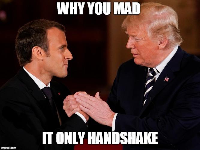WHY YOU MAD IT ONLY HANDSHAKE | image tagged in donald trump | made w/ Imgflip meme maker