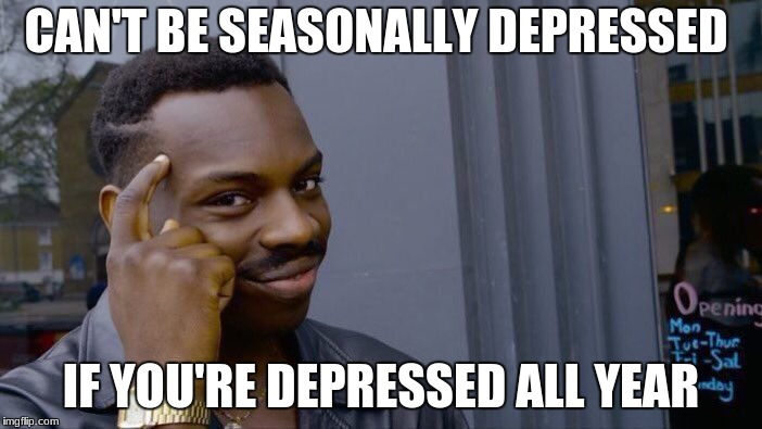 Roll Safe Think About It Meme | CAN'T BE SEASONALLY DEPRESSED IF YOU'RE DEPRESSED ALL YEAR | image tagged in memes,roll safe think about it | made w/ Imgflip meme maker