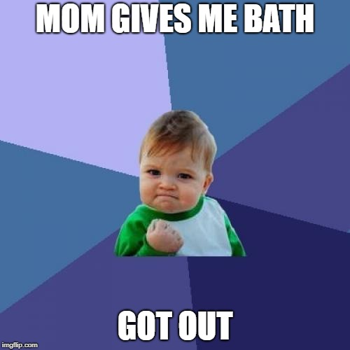 Success Kid Meme | MOM GIVES ME BATH GOT OUT | image tagged in memes,success kid | made w/ Imgflip meme maker