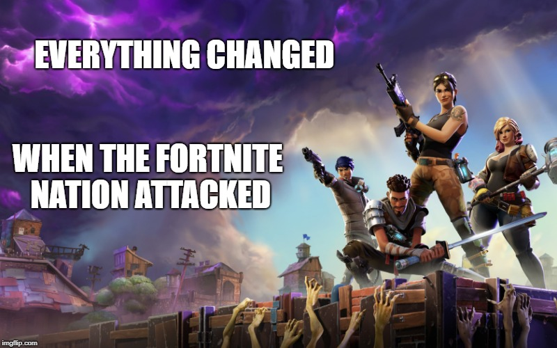 EVERYTHING CHANGED WHEN THE FORTNITE NATION ATTACKED | image tagged in fortnite | made w/ Imgflip meme maker