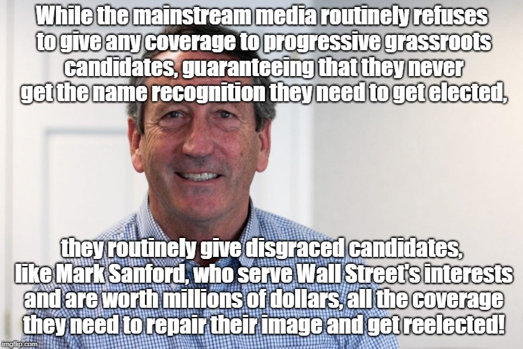Media rigs coverage to rig elections | While the mainstream media routinely refuses to give any coverage to progressive grassroots candidates, guaranteeing that they never get the | image tagged in rigged elections,politics,mark sanford,biased media,wall street | made w/ Imgflip meme maker