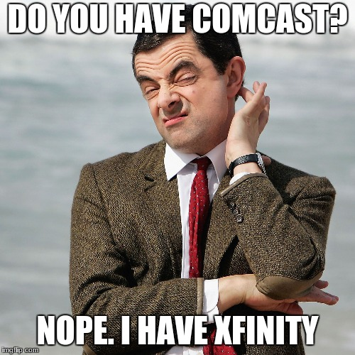Comcast? | DO YOU HAVE COMCAST? NOPE. I HAVE XFINITY | image tagged in comedy | made w/ Imgflip meme maker