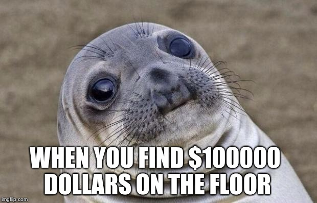 Awkward Moment Sealion Meme | WHEN YOU FIND $100000 DOLLARS ON THE FLOOR | image tagged in memes,awkward moment sealion | made w/ Imgflip meme maker