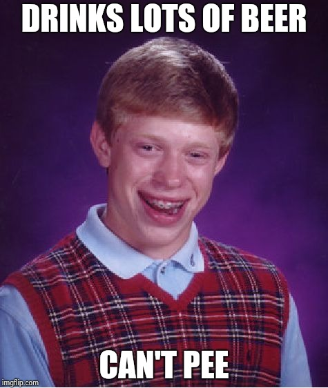 Bad Luck Brian Meme | DRINKS LOTS OF BEER CAN'T PEE | image tagged in memes,bad luck brian | made w/ Imgflip meme maker