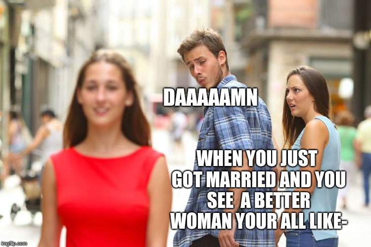 Distracted Boyfriend Meme | WHEN YOU JUST GOT MARRIED AND YOU SEE  A BETTER WOMAN YOUR ALL LIKE- DAAAAAMN | image tagged in memes,distracted boyfriend | made w/ Imgflip meme maker