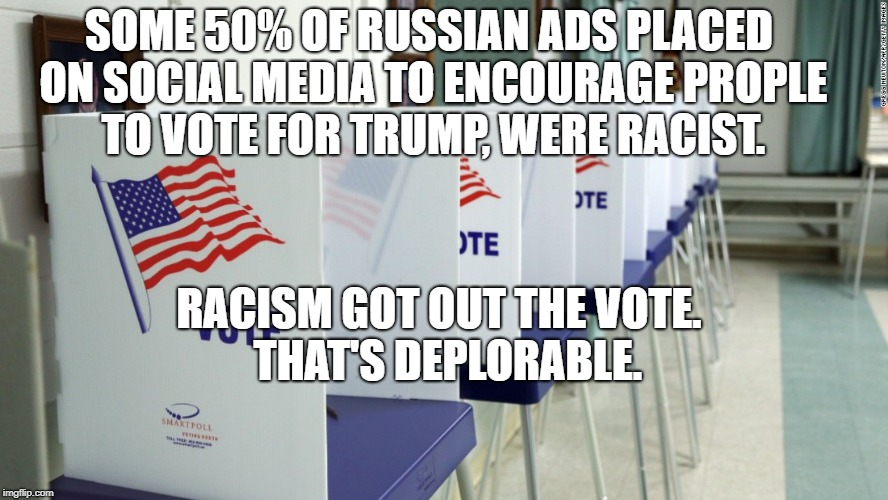 SOME 50% OF RUSSIAN ADS PLACED ON SOCIAL MEDIA TO ENCOURAGE PROPLE TO VOTE FOR TRUMP, WERE RACIST. RACISM GOT OUT THE VOTE.  THAT'S DEPLORAB | image tagged in voting booth 2 | made w/ Imgflip meme maker