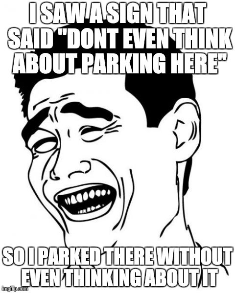 "Yao Ming | I SAW A SIGN THAT SAID ""DONT EVEN THINK ABOUT PARKING HERE"" SO I PARKED THERE WITHOUT EVEN THINKING ABOUT IT 
