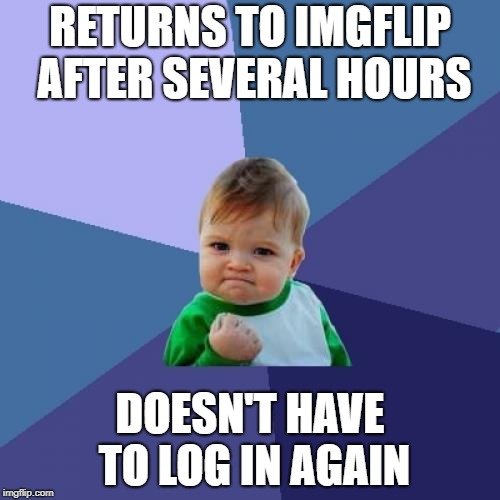 It does happen | RETURNS TO IMGFLIP AFTER SEVERAL HOURS DOESN'T HAVE TO LOG IN AGAIN | image tagged in memes,success kid,imgflip | made w/ Imgflip meme maker