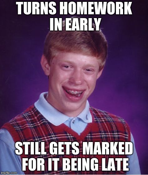 Bad Luck With Homework | TURNS HOMEWORK IN EARLY STILL GETS MARKED FOR IT BEING LATE | image tagged in memes,bad luck brian | made w/ Imgflip meme maker