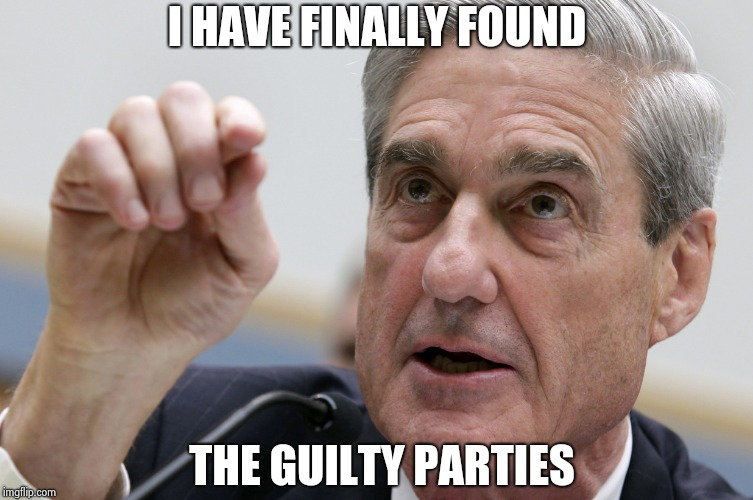 Robert Mueller penis size | I HAVE FINALLY FOUND THE GUILTY PARTIES | image tagged in robert mueller penis size | made w/ Imgflip meme maker