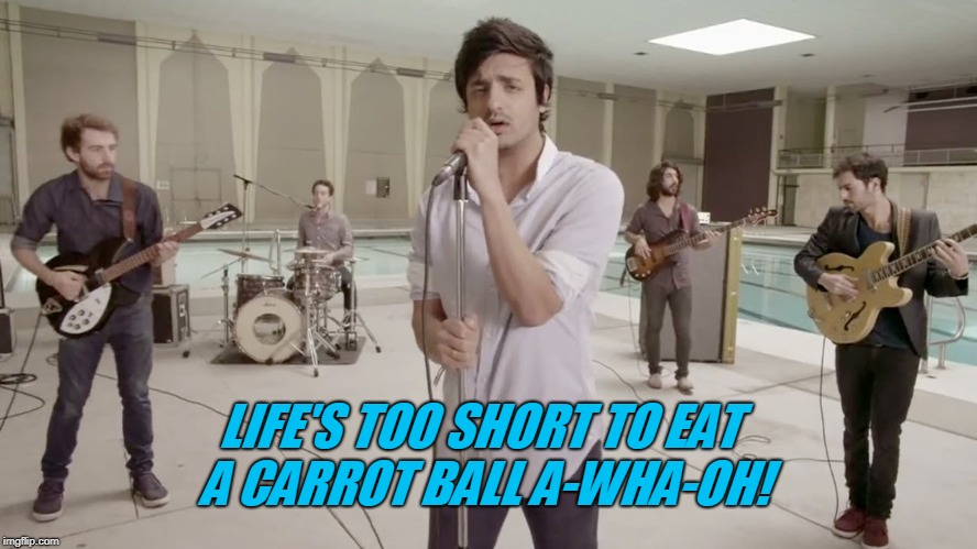 LIFE'S TOO SHORT TO EAT A CARROT BALL A-WHA-OH! | image tagged in young the giant | made w/ Imgflip meme maker
