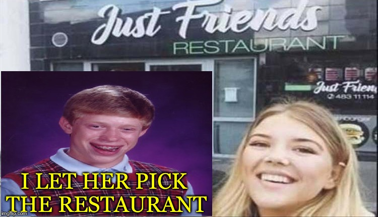 Bad move Brian (what else). | I LET HER PICK THE RESTAURANT | image tagged in bad luck brian,date,memes,funny | made w/ Imgflip meme maker