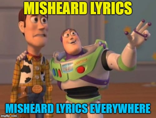 X, X Everywhere Meme | MISHEARD LYRICS MISHEARD LYRICS EVERYWHERE | image tagged in memes,x,x everywhere,x x everywhere | made w/ Imgflip meme maker