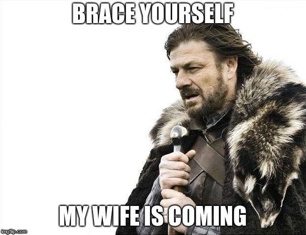 Brace Yourselves X is Coming Meme | BRACE YOURSELF MY WIFE IS COMING | image tagged in memes,brace yourselves x is coming | made w/ Imgflip meme maker