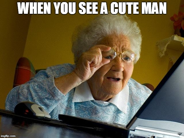 Grandma Finds The Internet Meme | WHEN YOU SEE A CUTE MAN | image tagged in memes,grandma finds the internet | made w/ Imgflip meme maker