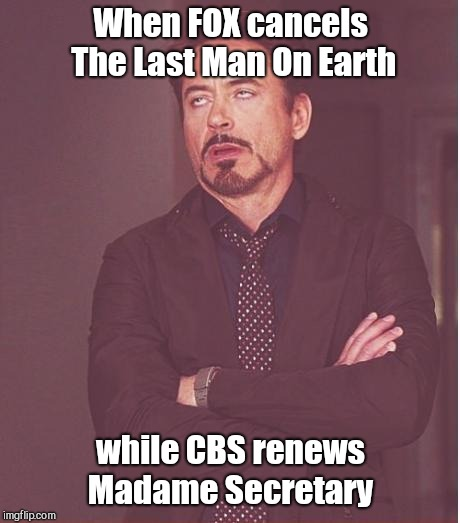 Face You Make Robert Downey Jr Meme | When FOX cancels The Last Man On Earth while CBS renews Madame Secretary | image tagged in memes,face you make robert downey jr,television series | made w/ Imgflip meme maker