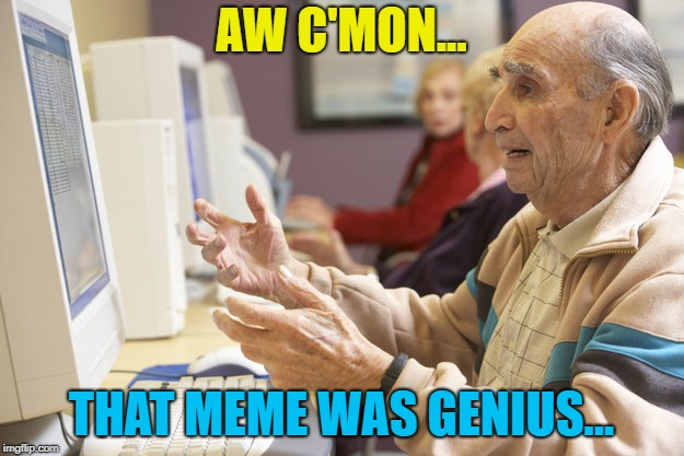 We all know that feeling... :) | AW C'MON... THAT MEME WAS GENIUS... | image tagged in old man computer confused,memes | made w/ Imgflip meme maker