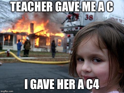 Disaster Girl Meme | TEACHER GAVE ME A C I GAVE HER A C4 | image tagged in memes,disaster girl | made w/ Imgflip meme maker