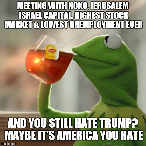 But That's None of My Business. I'm a Puppet. And You?  | MEETING WITH NOKO, JERUSALEM ISRAEL CAPITAL, HIGHEST STOCK MARKET & LOWEST UNEMPLOYMENT EVER AND YOU STILL HATE TRUMP? MAYBE IT'S AMERICA YO | image tagged in memes,but thats none of my business,kermit the frog,liberal stubbornness,resistance is futile,you'll come around | made w/ Imgflip meme maker