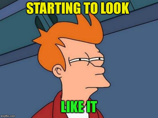 Futurama Fry Meme | STARTING TO LOOK LIKE IT | image tagged in memes,futurama fry | made w/ Imgflip meme maker