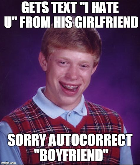 "Bad Luck Brian Meme | GETS TEXT ""I HATE U"" FROM HIS GIRLFRIEND SORRY AUTOCORRECT ""BOYFRIEND"" 