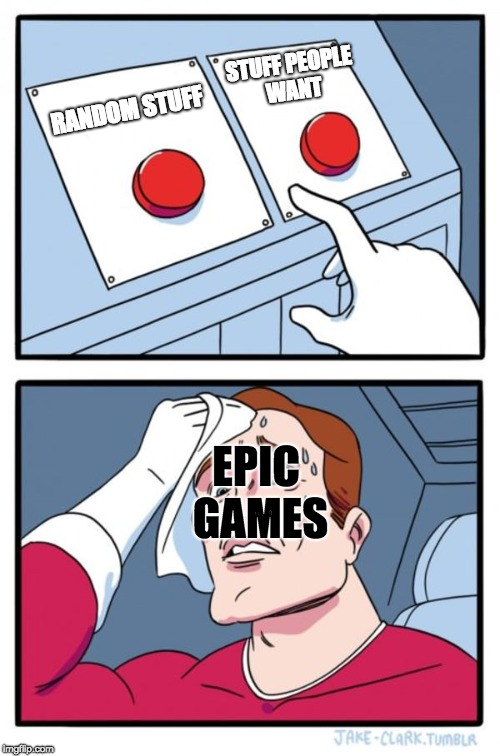 Epic games | RANDOM STUFF STUFF PEOPLE WANT EPIC GAMES | image tagged in memes,two buttons,fortnite | made w/ Imgflip meme maker
