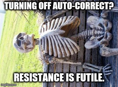 You Can Turn Off Autocorrect, but Can You Keep it Off? | TURNING OFF AUTO-CORRECT? RESISTANCE IS FUTILE. | image tagged in waiting skeleton,vince vance,technology with drawbacks,autocorrect,poor spellers,people who can't spell | made w/ Imgflip meme maker