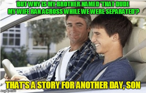 BUT WHY IS MY BROTHER NAMED 'THAT DUDE MY WIFE RAN ACROSS WHILE WE WERE SEPARATED'? THAT'S A STORY FOR ANOTHER DAY, SON | made w/ Imgflip meme maker