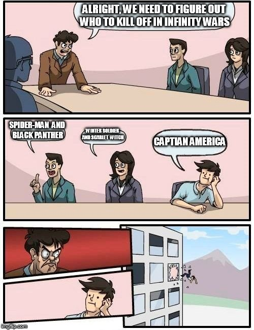 Infinity war spoiler alert! | ALRIGHT, WE NEED TO FIGURE OUT WHO TO KILL OFF IN INFINITY WARS SPIDER-MAN  AND BLACK PANTHER WINTER SOLDIER AND SCARLET  WITCH CAPTIAN AMER | image tagged in memes,boardroom meeting suggestion | made w/ Imgflip meme maker