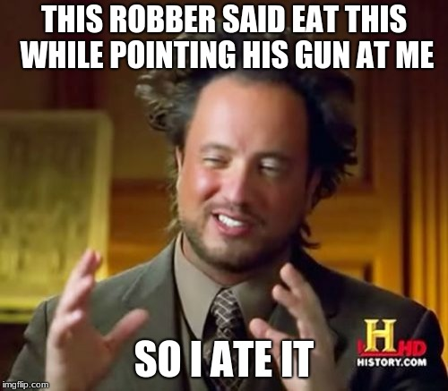 Ancient Aliens Meme | THIS ROBBER SAID EAT THIS WHILE POINTING HIS GUN AT ME SO I ATE IT | image tagged in memes,ancient aliens | made w/ Imgflip meme maker