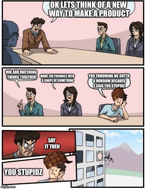 Boardroom Meeting Suggestion Meme | OK LETS THINK OF A NEW WAY TO MAKE A PRODUCT MIX AND MATCHING THINGS TOGETHER MAKE THE PRODUCT INTO A SHAPE OF SOMETHING YOU THROWING ME OUT | image tagged in memes,boardroom meeting suggestion,scumbag,funny,the next tag is cats,cats | made w/ Imgflip meme maker