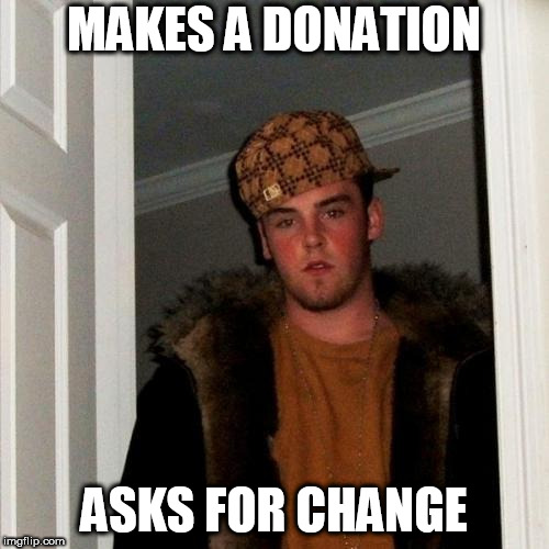 Scumbag Steve Meme | MAKES A DONATION ASKS FOR CHANGE | image tagged in memes,scumbag steve | made w/ Imgflip meme maker
