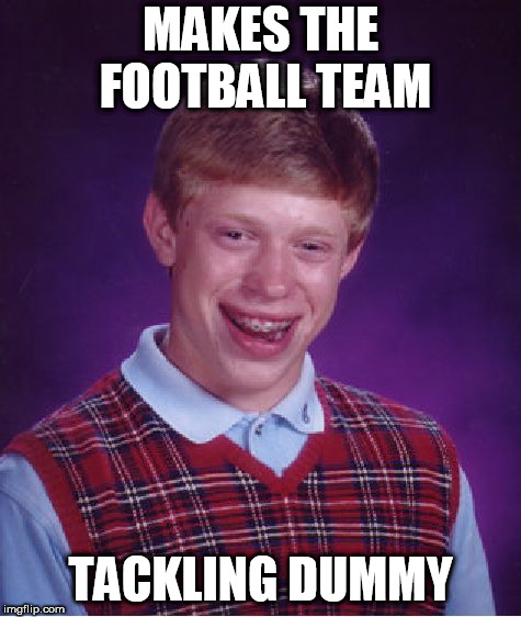 Bad Luck Brian Meme | MAKES THE FOOTBALL TEAM TACKLING DUMMY | image tagged in memes,bad luck brian | made w/ Imgflip meme maker
