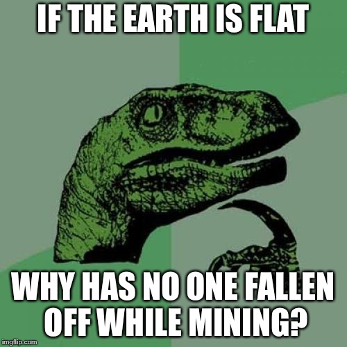 Checkmate, Flat Earthers! | IF THE EARTH IS FLAT WHY HAS NO ONE FALLEN OFF WHILE MINING? | image tagged in memes,philosoraptor,flat earth | made w/ Imgflip meme maker