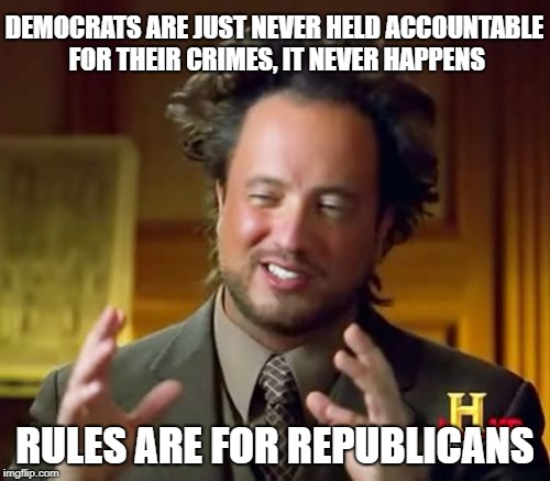 The why's of this world | DEMOCRATS ARE JUST NEVER HELD ACCOUNTABLE FOR THEIR CRIMES, IT NEVER HAPPENS RULES ARE FOR REPUBLICANS | image tagged in memes,ancient aliens,double standards | made w/ Imgflip meme maker